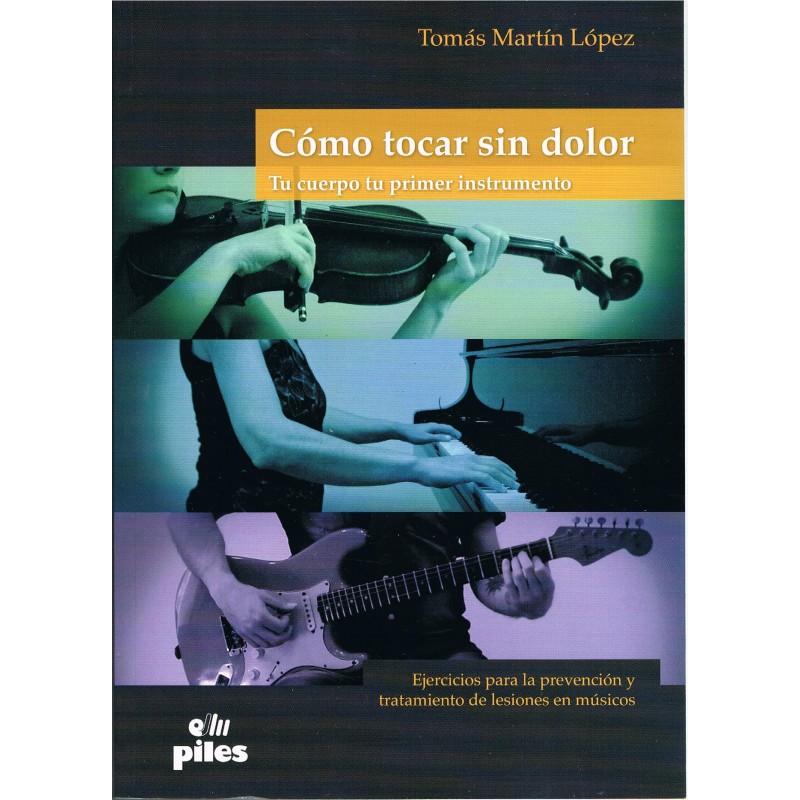 Martín López, Tomás. Cómo Tocar Sin Dolor. Tu Cuerpo tu Primer Instrumento