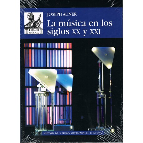 Auner, Joseph. La Música en los Siglos XX y XXI. Akal