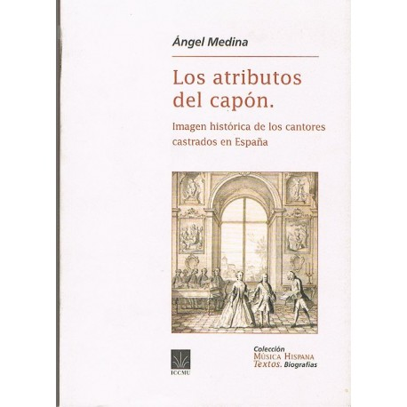 Medina, Angel. Los Atributos del Capón. Imagen Histórica de los Cantores Castrados en España