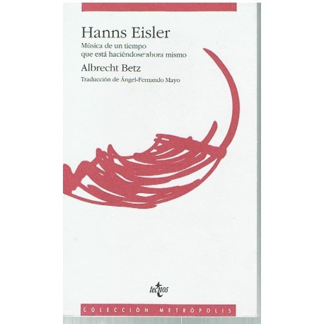 Betz, Albrecht. Hanns Eisler. Música de un Tiempo que Está Haciéndose Ahora Mismo. Tecnos